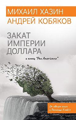 Андрей Кобяков - Закат империи доллара и конец «Pax Americana»