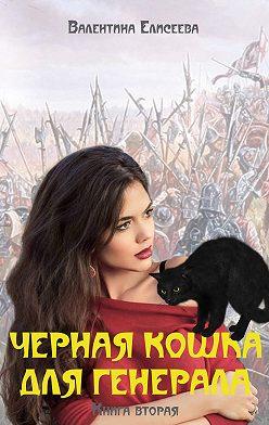 Валентина Елисеева - Черная кошка для генерала. Книга вторая