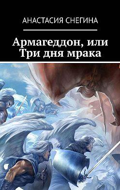 Анастасия Снегина - Армагеддон, или Три дня мрака
