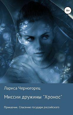 Лариса Черногорец - Миссии дружины «Хронос». Книга I. Приказчик. Спасение государя российского