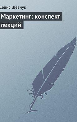 Денис Шевчук - Маркетинг: конспект лекций