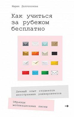 Мария Долгополова - Как учиться за рубежом бесплатно. Личный опыт студентов иностранных университетов