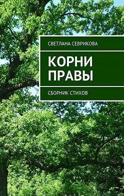 Светлана Севрикова - Корни правы. Сборник стихов