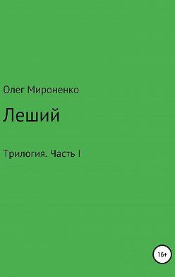 Олег Мироненко - Леший. Трилогия. Часть I