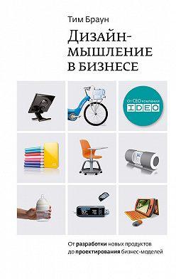 Тим Браун - Дизайн-мышление в бизнесе