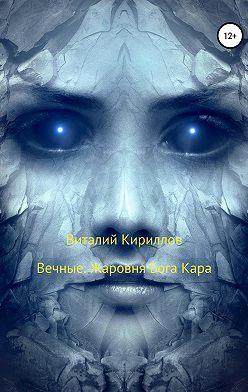 Виталий Кириллов - Вечные. Жаровня Бога Кара