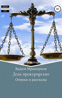 Вадим Мраморнов - Дела прокурорские. Очерки и рассказы