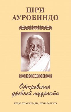 Шри Ауробиндо - Шри Аурбиндо. Откровения древней мудрости. Веды, Упанишады, Бхагавадгита