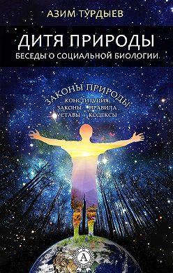 Азим Турдыев - Дитя природы. Беседы о социальной биологии