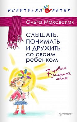 Ольга Маховская - Слышать, понимать и дружить со своим ребенком. 7правил успешной мамы