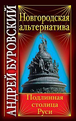 Андрей Буровский - Новгородская альтернатива. Подлинная столица Руси
