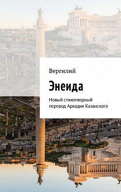 Публий Вергилий - Энеида. Новый стихотворный перевод Аркадия Казанского