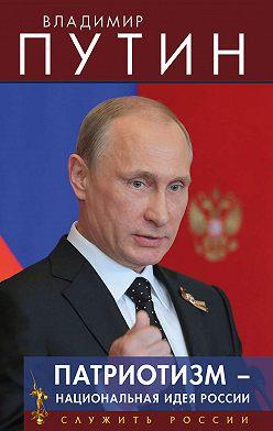 Владимир Путин - Патриотизм – национальная идея России