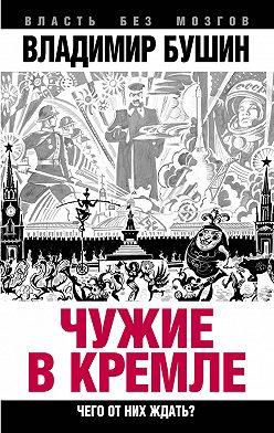 Владимир Бушин - Чужие в Кремле. Чего от них ждать?