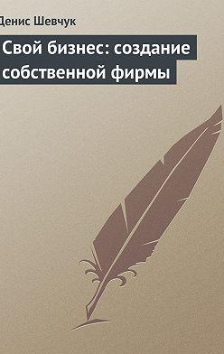 Денис Шевчук - Свой бизнес: создание собственной фирмы