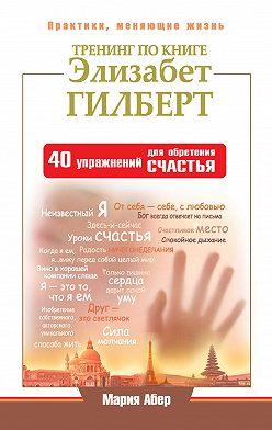 Мария Абер - Тренинг по книге Элизабет Гилберт. 40 упражнений для обретения счастья