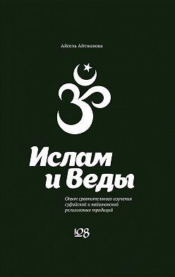 Асель Айтжанова - Ислам и Веды. Опыт сравнительного изучения суфийской и вайшнавской религиозных традиций