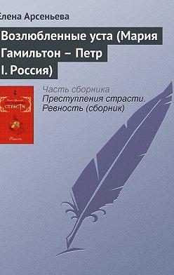 Елена Арсеньева - Возлюбленные уста (Мария Гамильтон – Петр I. Россия)