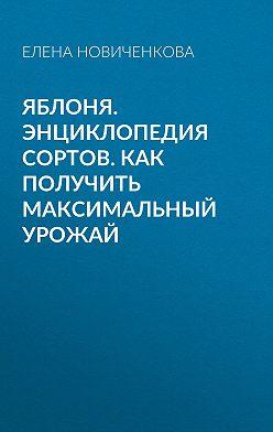Елена Новиченкова - Яблоня. Энциклопедия сортов. Как получить максимальный урожай
