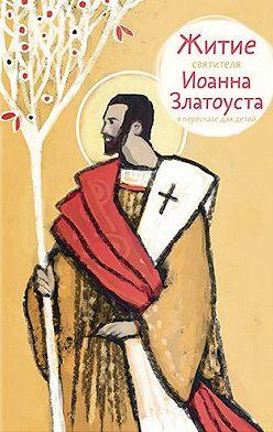 Александр Ткаченко - Житие святителя Иоанна Златоуста в пересказе для детей
