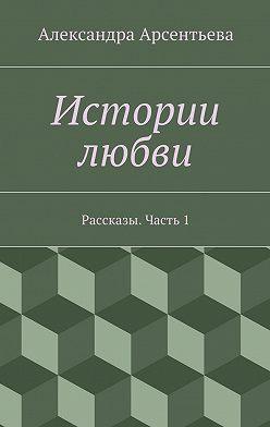Александра Арсентьева - Истории любви. Рассказы. Часть1