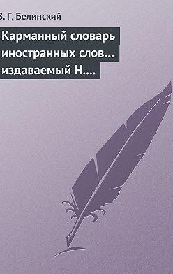 Виссарион Белинский - Карманный словарь иностранных слов… издаваемый Н. Кирилловым