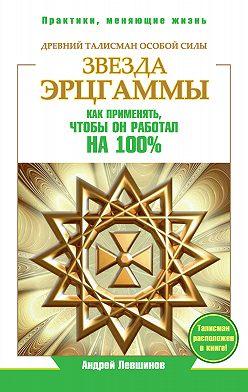 Андрей Левшинов - Звезда Эрцгаммы. Древний талисман особой силы. Как применять, чтобы он работал на 100%