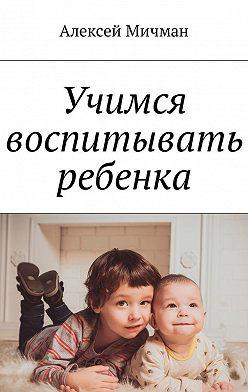 Алексей Мичман - Учимся воспитывать ребенка
