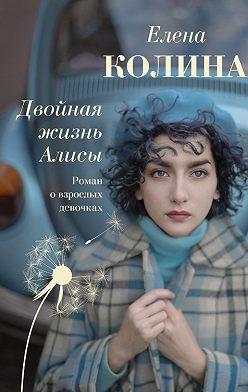 Елена Колина - Двойная жизнь Алисы
