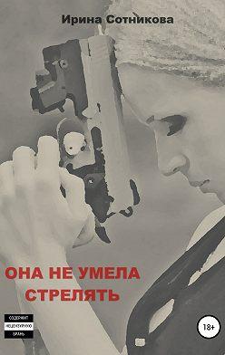 Ирина Сотникова - Она не умела стрелять