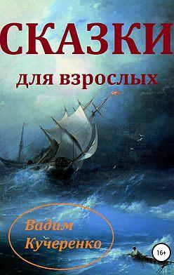 Вадим Кучеренко - Cказки для взрослых