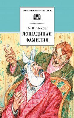 Антон Чехов - Лошадиная фамилия. Рассказы и водевили