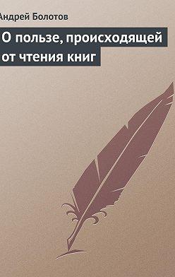Андрей Болотов - О пользе, происходящей от чтения книг