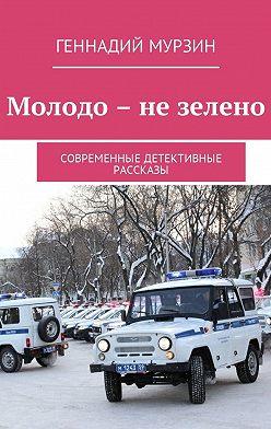 Геннадий Мурзин - Молодо – не зелено. Современные детективные рассказы