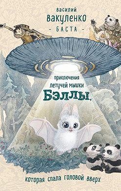 Василий Вакуленко - Приключения летучей мышки Бэллы, которая спала головой вверх