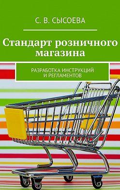 С. Сысоева - Стандарт розничного магазина. Разработка инструкций ирегламентов