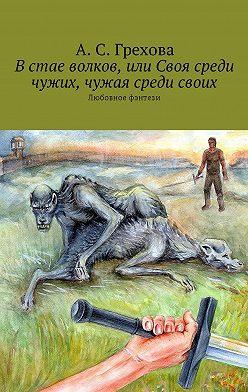 А. Грехова - Встае волков, или Своя среди чужих, чужая среди своих. Любовное фэнтези