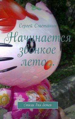 Сергей Сметанин - Начинается звонкое лето… Стихи для детей