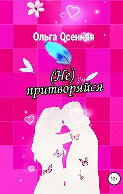 Ольга Осенняя - (Не) притворяйся