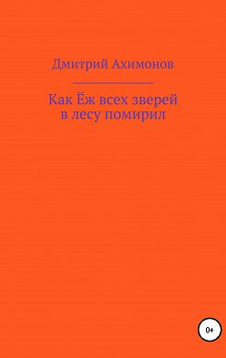 Дмитрий Ахимонов - Как Ёж всех зверей в лесу помирил