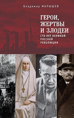 Владимир Малышев - Герои, жертвы и злодеи. Сто лет Великой русской революции