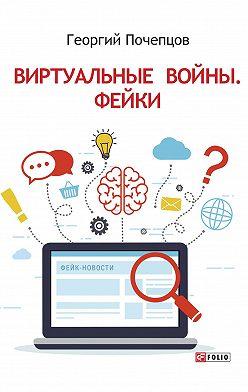 Георгий Почепцов - Виртуальные войны. Фейки