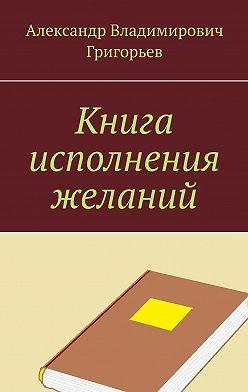Александр Григорьев - Книга исполнения желаний
