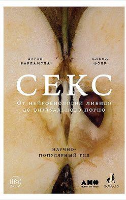 Дарья Варламова - Секс. От нейробиологии либидо до виртуального порно. Научно-популярный гид