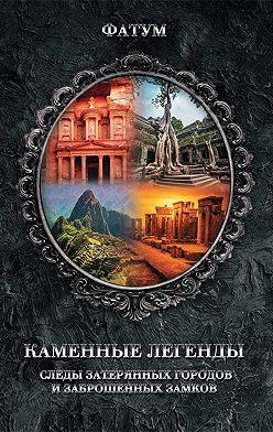 Неустановленный автор - Каменные легенды. Следы затерянных городов и брошенных замков