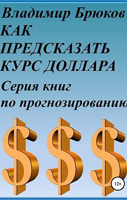Владимир Брюков - Как предсказать курс доллара. Серия книг по прогнозированию