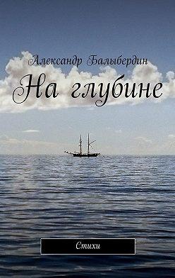Александр Балыбердин - На глубине. Стихи