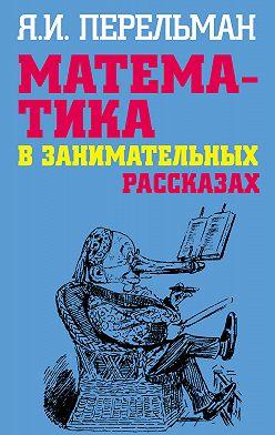 Яков Перельман - Математика в занимательных рассказах