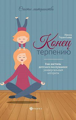 Ирина Терентьева - Конец терпению. Как достичь детского послушания: универсальный алгоритм