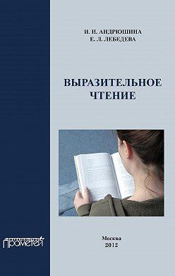 Ирина Андрюшина - Выразительное чтение. Учебное пособие